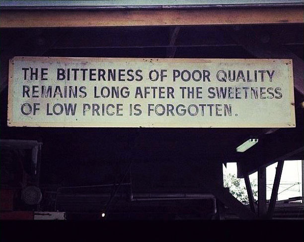 the bitterness of poor quality, sweetness, bitterness, the bitterness of poor qualitzy remains long after the sweetness ot low price is forgotten